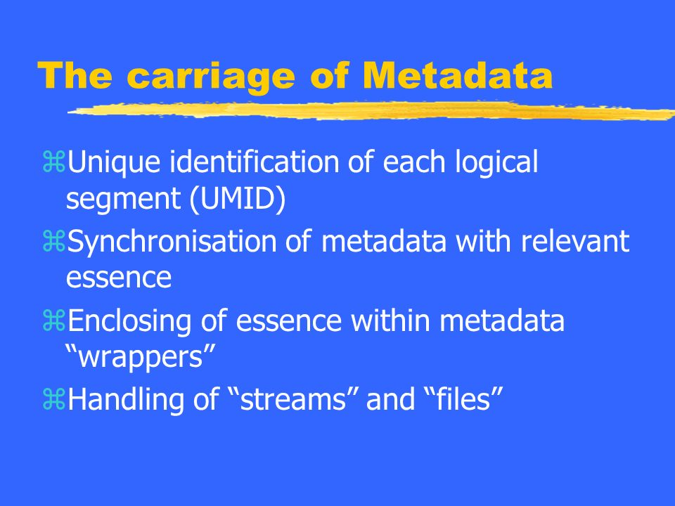 The carriage of Metadata zUnique identification of each logical segment (UMID) zSynchronisation of metadata with relevant essence zEnclosing of essence within metadata wrappers zHandling of streams and files
