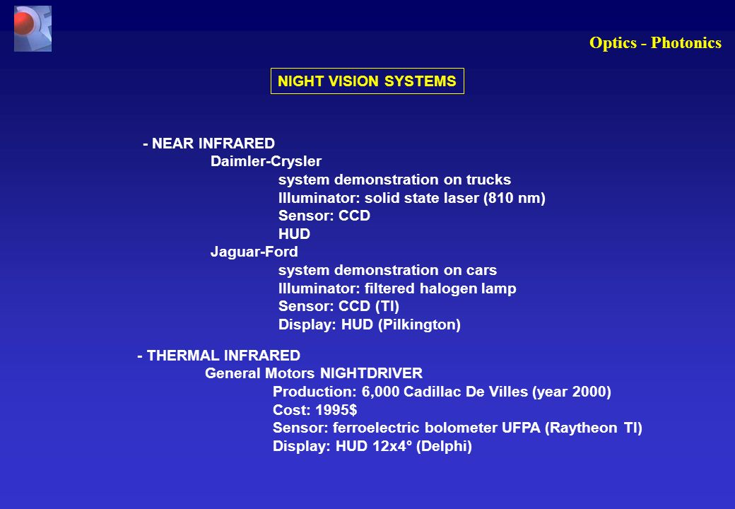 Optics - Photonics NIGHT VISION SYSTEMS - NEAR INFRARED Daimler-Crysler system demonstration on trucks Illuminator: solid state laser (810 nm) Sensor: CCD HUD Jaguar-Ford system demonstration on cars Illuminator: filtered halogen lamp Sensor: CCD (TI) Display: HUD (Pilkington) - THERMAL INFRARED General Motors NIGHTDRIVER Production: 6,000 Cadillac De Villes (year 2000) Cost: 1995$ Sensor: ferroelectric bolometer UFPA (Raytheon TI) Display: HUD 12x4° (Delphi)