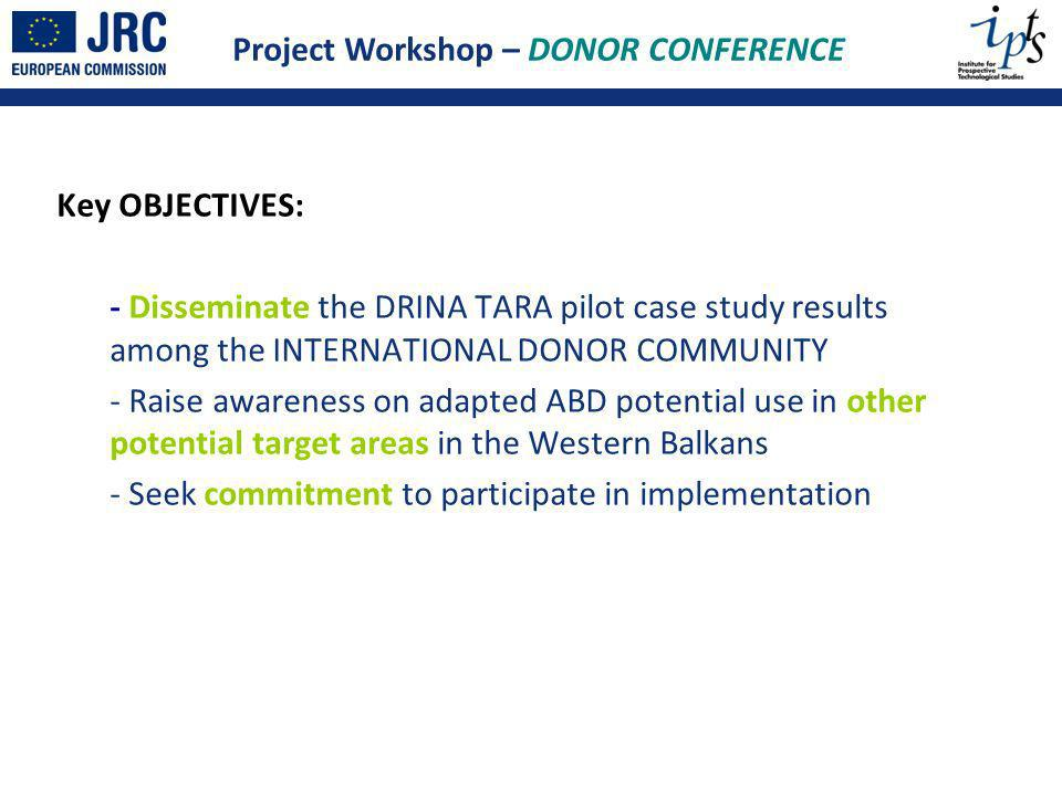 Key OBJECTIVES: - Disseminate the DRINA TARA pilot case study results among the INTERNATIONAL DONOR COMMUNITY - Raise awareness on adapted ABD potential use in other potential target areas in the Western Balkans - Seek commitment to participate in implementation Project Workshop – DONOR CONFERENCE