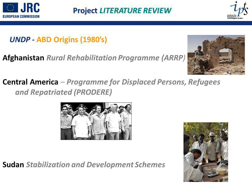 Afghanistan Rural Rehabilitation Programme (ARRP) Central America – Programme for Displaced Persons, Refugees and Repatriated (PRODERE) Sudan Stabilization and Development Schemes UNDP - ABD Origins (1980s) Project LITERATURE REVIEW