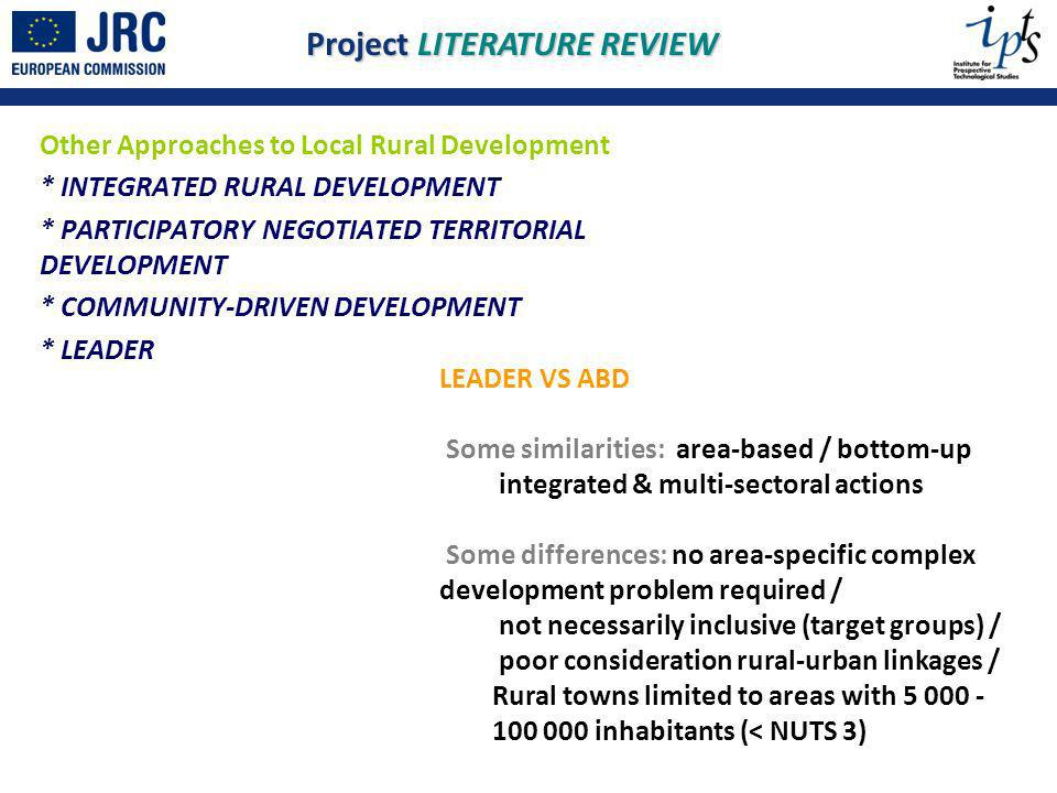 Other Approaches to Local Rural Development * INTEGRATED RURAL DEVELOPMENT * PARTICIPATORY NEGOTIATED TERRITORIAL DEVELOPMENT * COMMUNITY-DRIVEN DEVELOPMENT * LEADER Project LITERATURE REVIEW LEADER VS ABD Some similarities: area-based / bottom-up integrated & multi-sectoral actions Some differences: no area-specific complex development problem required / not necessarily inclusive (target groups) / poor consideration rural-urban linkages / Rural towns limited to areas with 5 000 - 100 000 inhabitants (< NUTS 3)