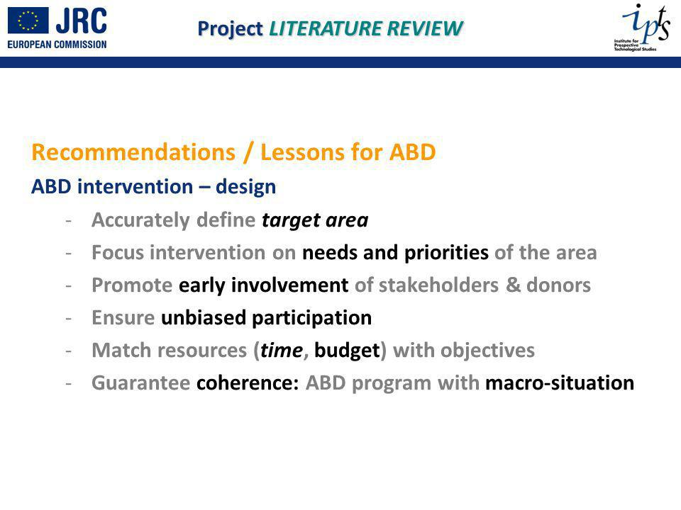 Recommendations / Lessons for ABD ABD intervention – design - Accurately define target area - Focus intervention on needs and priorities of the area - Promote early involvement of stakeholders & donors - Ensure unbiased participation - Match resources (time, budget) with objectives - Guarantee coherence: ABD program with macro-situation Project LITERATURE REVIEW