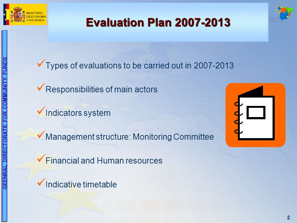 2 GEENRAL DIRECTORATE FOR COMMUNITY FUNDS Evaluation Plan 2007-2013 Types of evaluations to be carried out in 2007-2013 Responsibilities of main actors Indicators system Management structure: Monitoring Committee Financial and Human resources Indicative timetable