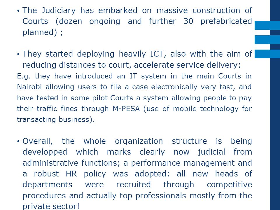 The Judiciary has embarked on massive construction of Courts (dozen ongoing and further 30 prefabricated planned) ; They started deploying heavily ICT