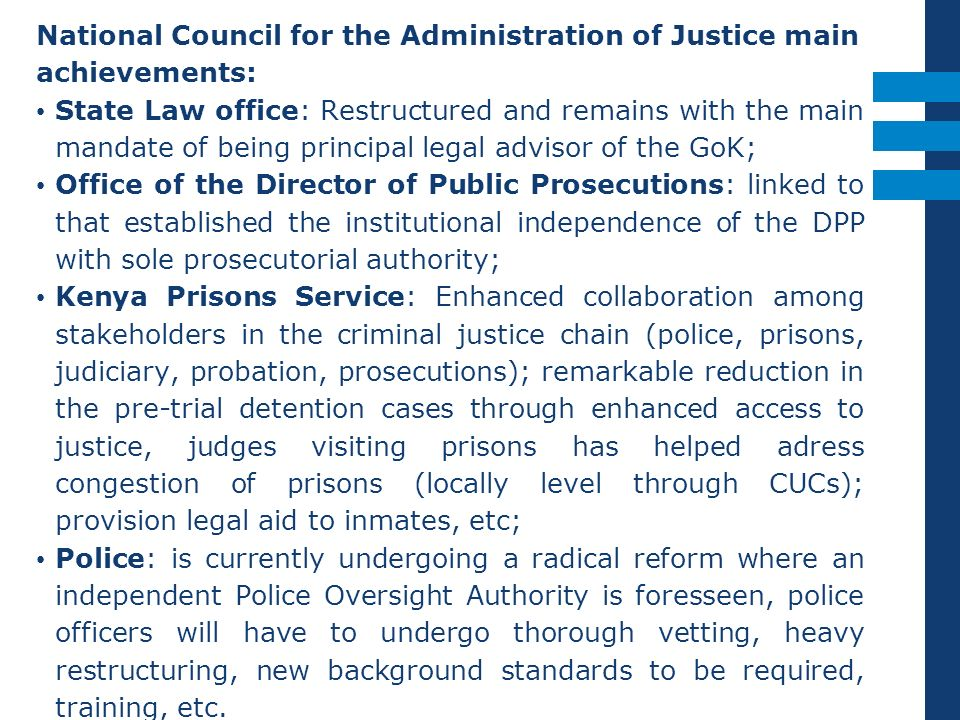 National Council for the Administration of Justice main achievements: State Law office: Restructured and remains with the main mandate of being principal legal advisor of the GoK; Office of the Director of Public Prosecutions: linked to that established the institutional independence of the DPP with sole prosecutorial authority; Kenya Prisons Service: Enhanced collaboration among stakeholders in the criminal justice chain (police, prisons, judiciary, probation, prosecutions); remarkable reduction in the pre-trial detention cases through enhanced access to justice, judges visiting prisons has helped adress congestion of prisons (locally level through CUCs); provision legal aid to inmates, etc; Police: is currently undergoing a radical reform where an independent Police Oversight Authority is foresseen, police officers will have to undergo thorough vetting, heavy restructuring, new background standards to be required, training, etc.