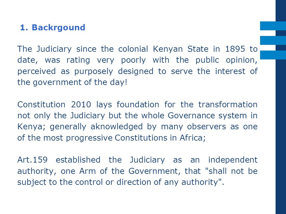 1. Backrgound The Judiciary since the colonial Kenyan State in 1895 to date, was rating very poorly with the public opinion, perceived as purposely de