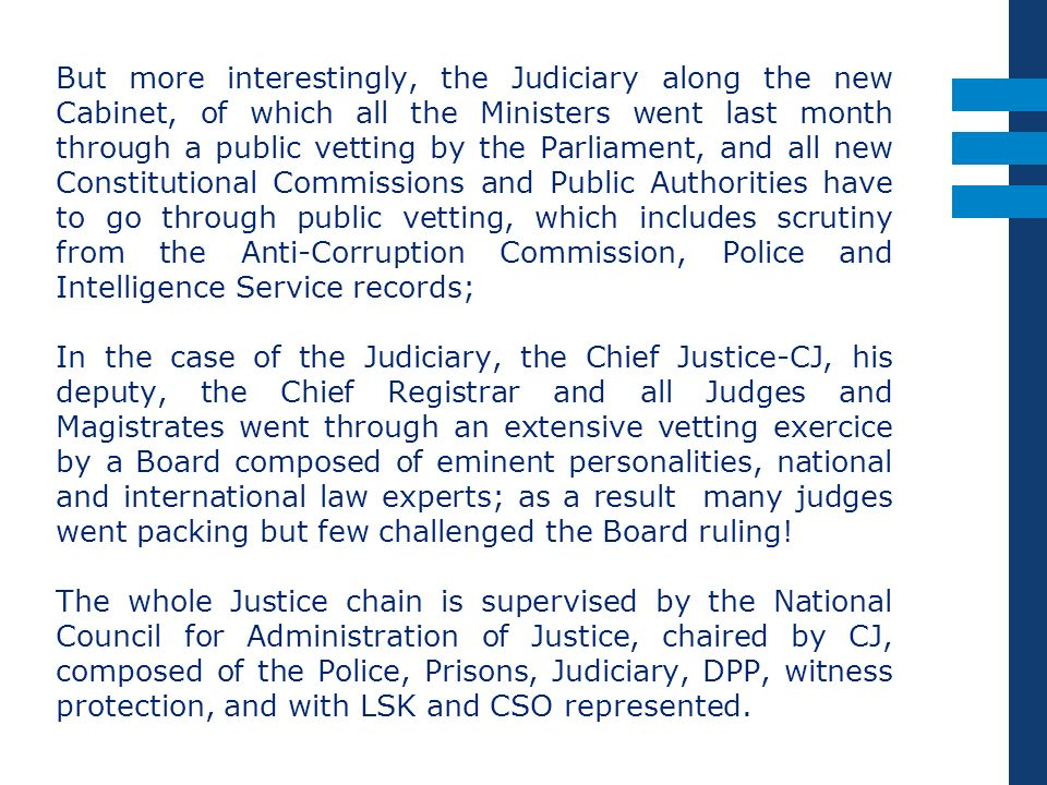 But more interestingly, the Judiciary along the new Cabinet, of which all the Ministers went last month through a public vetting by the Parliament, and all new Constitutional Commissions and Public Authorities have to go through public vetting, which includes scrutiny from the Anti-Corruption Commission, Police and Intelligence Service records; In the case of the Judiciary, the Chief Justice-CJ, his deputy, the Chief Registrar and all Judges and Magistrates went through an extensive vetting exercice by a Board composed of eminent personalities, national and international law experts; as a result many judges went packing but few challenged the Board ruling.
