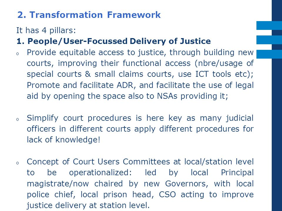 2. Transformation Framework It has 4 pillars: 1. People/User-Focussed Delivery of Justice o Provide equitable access to justice, through building new