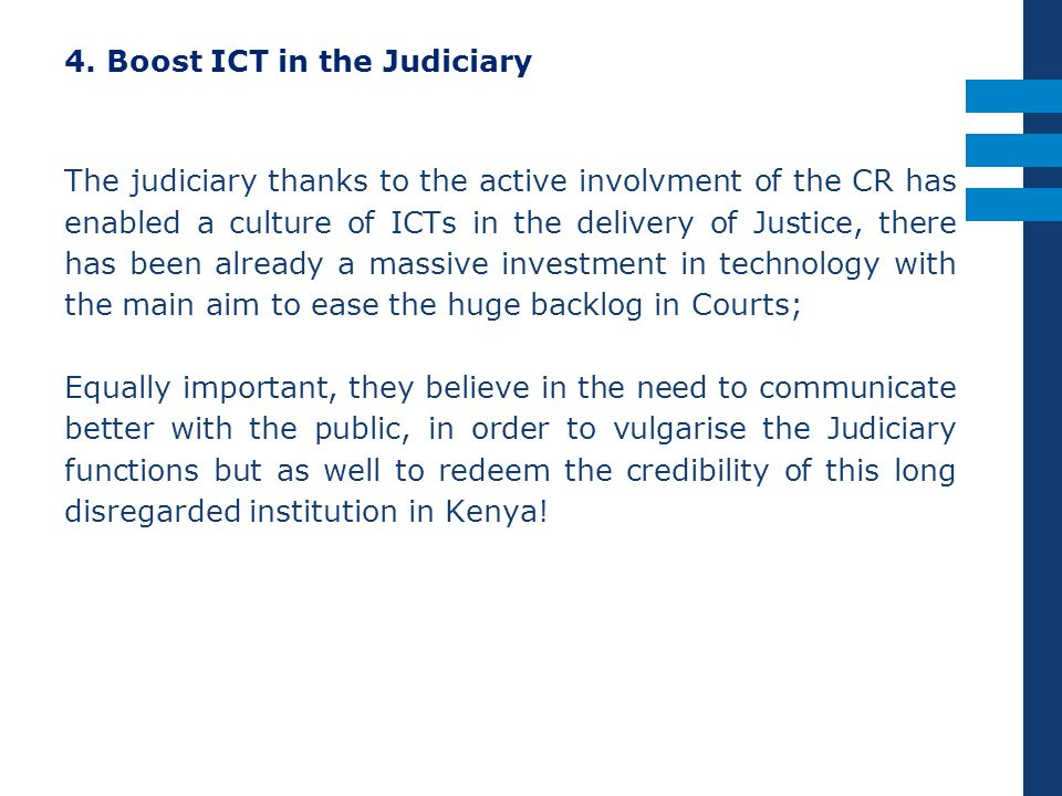 4. Boost ICT in the Judiciary The judiciary thanks to the active involvment of the CR has enabled a culture of ICTs in the delivery of Justice, there
