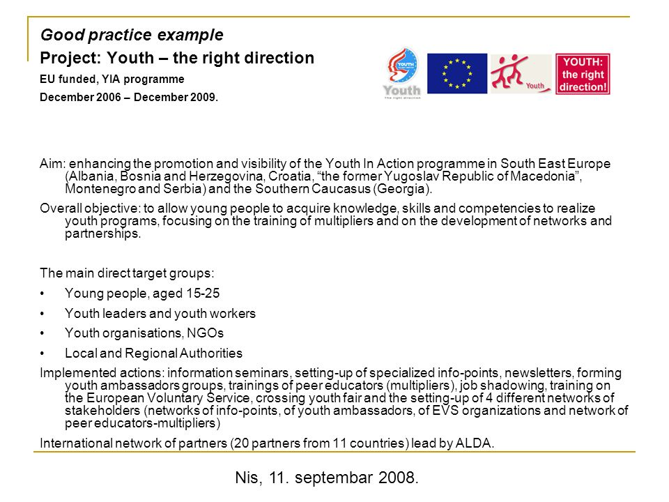 Nis, 11. septembar 2008. Good practice example Project: Youth – the right direction EU funded, YIA programme December 2006 – December 2009. Aim: enhan