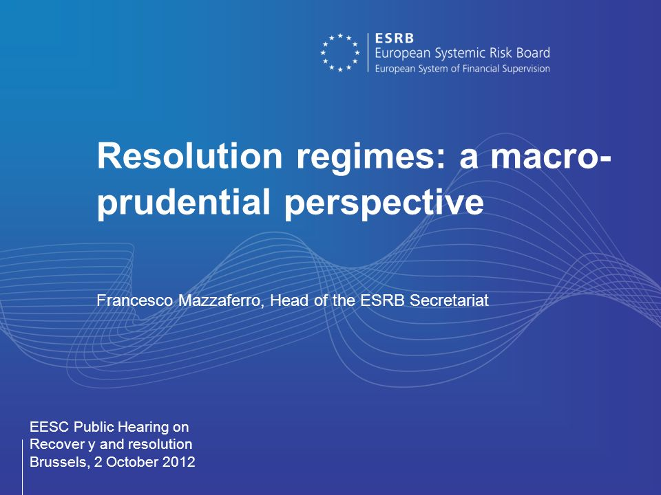 Resolution regimes: a macro- prudential perspective Francesco Mazzaferro, Head of the ESRB Secretariat EESC Public Hearing on Recover y and resolution