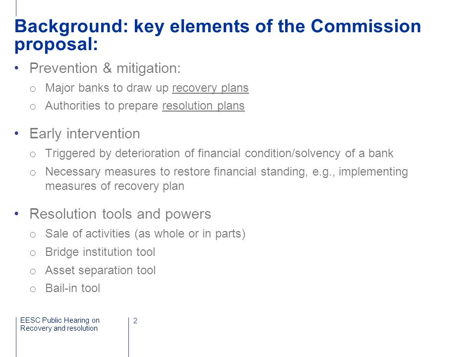 EESC Public Hearing on Recovery and resolution 2 Background: key elements of the Commission proposal: Prevention & mitigation: o Major banks to draw u