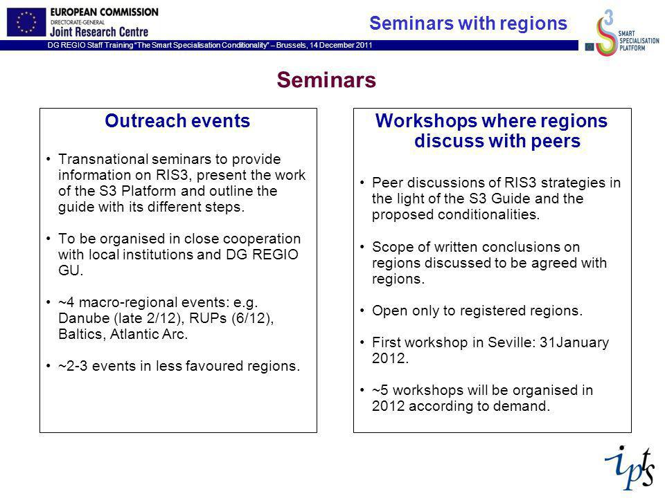 DG REGIO Staff Training The Smart Specialisation Conditionality – Brussels, 14 December 2011 Seminars Outreach events Transnational seminars to provide information on RIS3, present the work of the S3 Platform and outline the guide with its different steps.