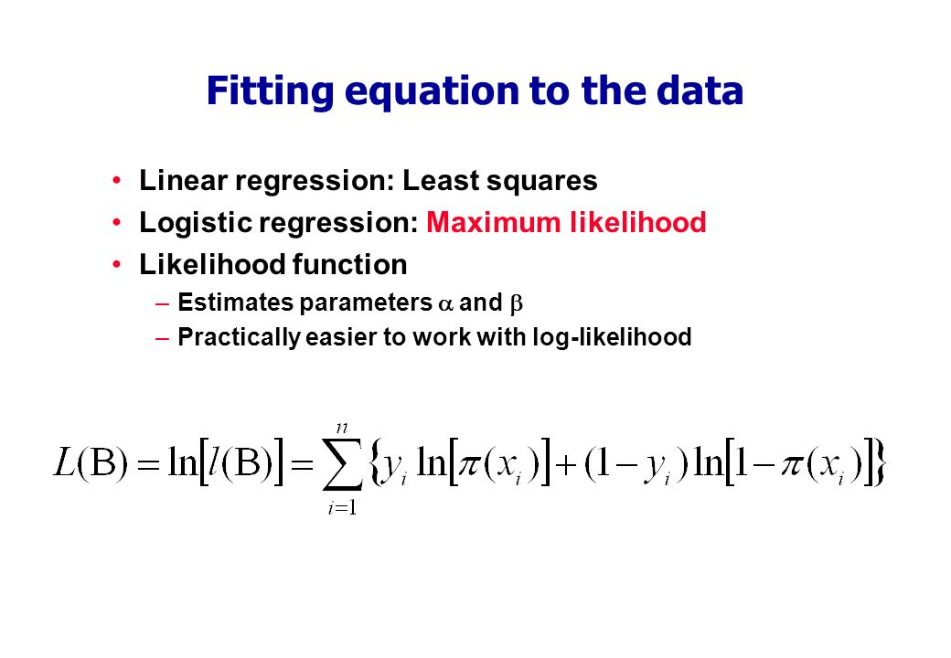 Fitting equation to the data Linear regression: Least squares Logistic regression: Maximum likelihood Likelihood function –Estimates parameters and –Practically easier to work with log-likelihood