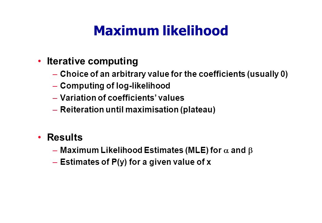Maximum likelihood Iterative computing –Choice of an arbitrary value for the coefficients (usually 0) –Computing of log-likelihood –Variation of coefficients values –Reiteration until maximisation (plateau) Results –Maximum Likelihood Estimates (MLE) for and –Estimates of P(y) for a given value of x