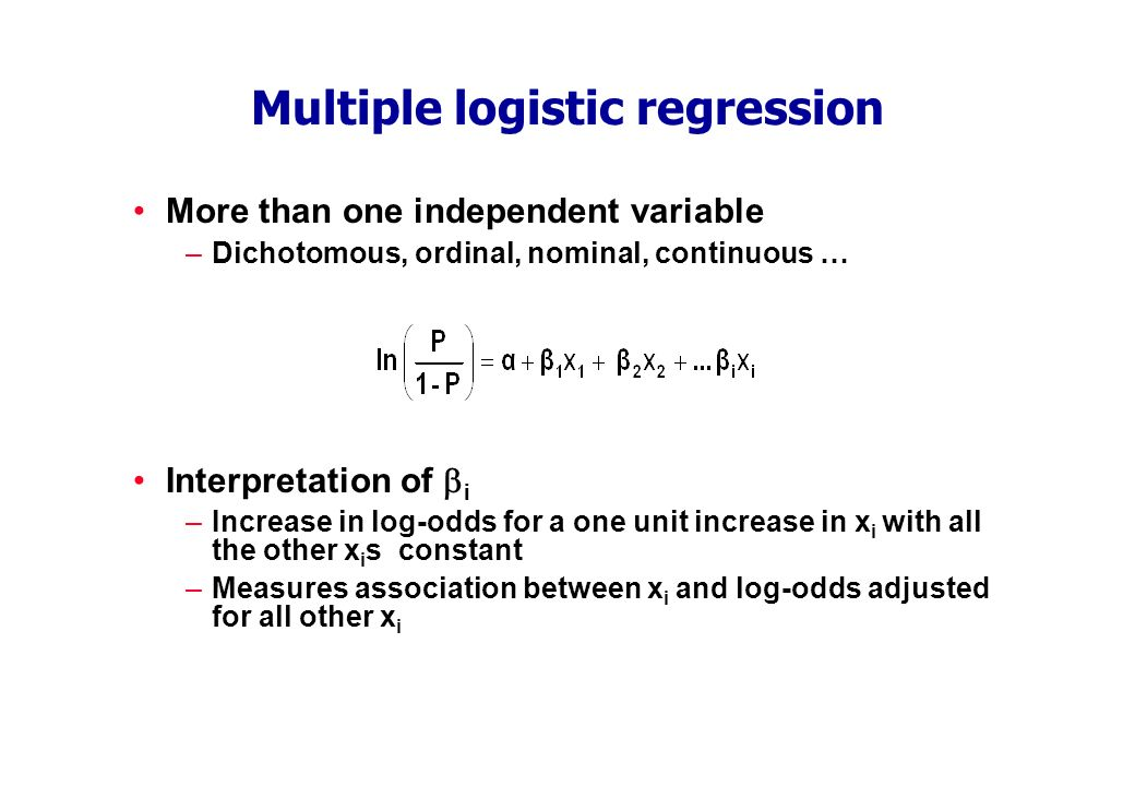 Multiple logistic regression More than one independent variable –Dichotomous, ordinal, nominal, continuous … Interpretation of i –Increase in log-odds for a one unit increase in x i with all the other x i s constant –Measures association between x i and log-odds adjusted for all other x i