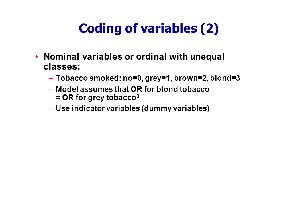 Coding of variables (2) Nominal variables or ordinal with unequal classes: –Tobacco smoked: no=0, grey=1, brown=2, blond=3 –Model assumes that OR for blond tobacco = OR for grey tobacco 3 –Use indicator variables (dummy variables)