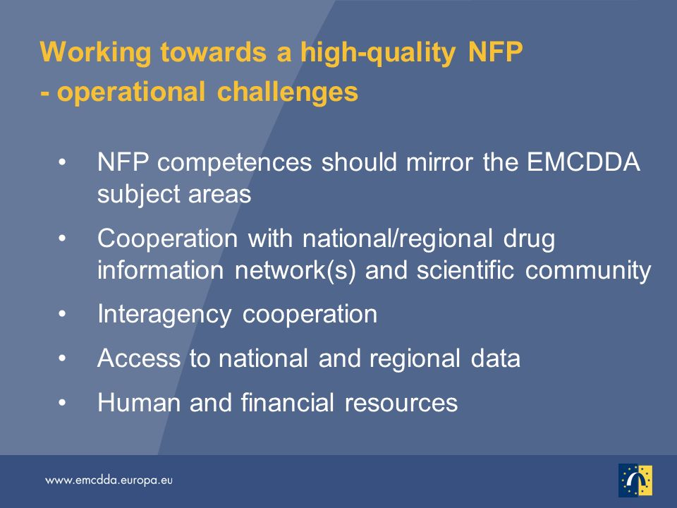 Working towards a high-quality NFP - operational challenges NFP competences should mirror the EMCDDA subject areas Cooperation with national/regional drug information network(s) and scientific community Interagency cooperation Access to national and regional data Human and financial resources