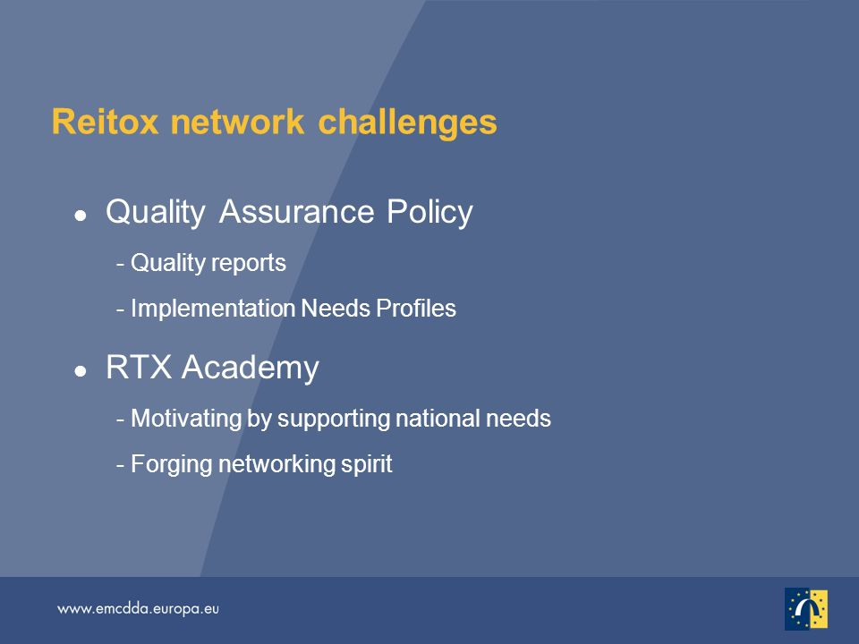Reitox network challenges l Quality Assurance Policy - Quality reports - Implementation Needs Profiles l RTX Academy - Motivating by supporting national needs - Forging networking spirit