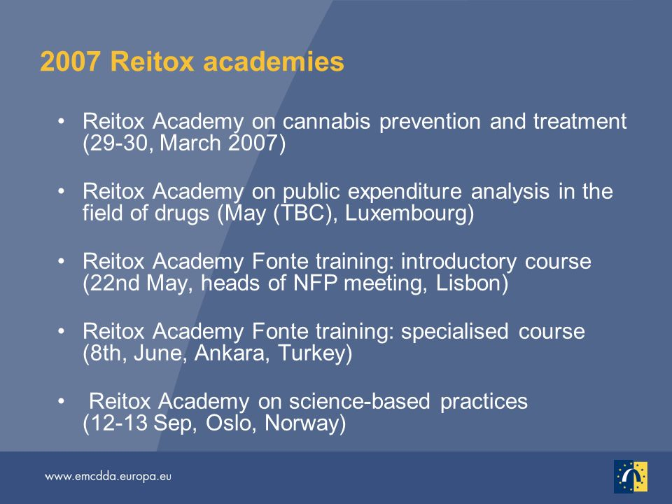 2007 Reitox academies Reitox Academy on cannabis prevention and treatment (29-30, March 2007) Reitox Academy on public expenditure analysis in the field of drugs (May (TBC), Luxembourg) Reitox Academy Fonte training: introductory course (22nd May, heads of NFP meeting, Lisbon) Reitox Academy Fonte training: specialised course (8th, June, Ankara, Turkey) Reitox Academy on science-based practices (12-13 Sep, Oslo, Norway)