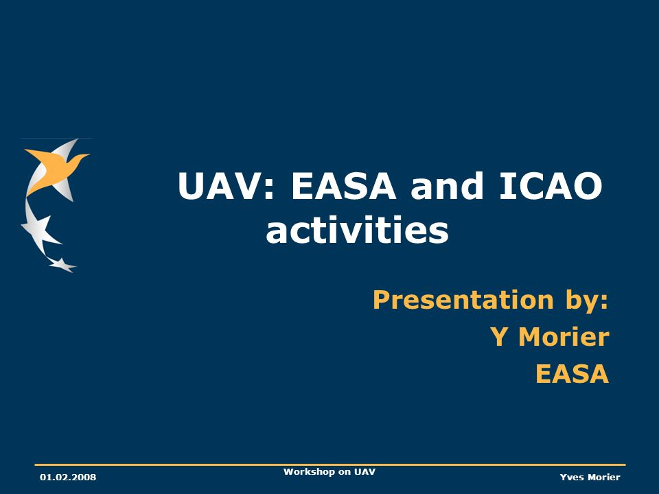 01.02.2008 Workshop on UAV Yves Morier UAV: EASA and ICAO activities Presentation by: Y Morier EASA