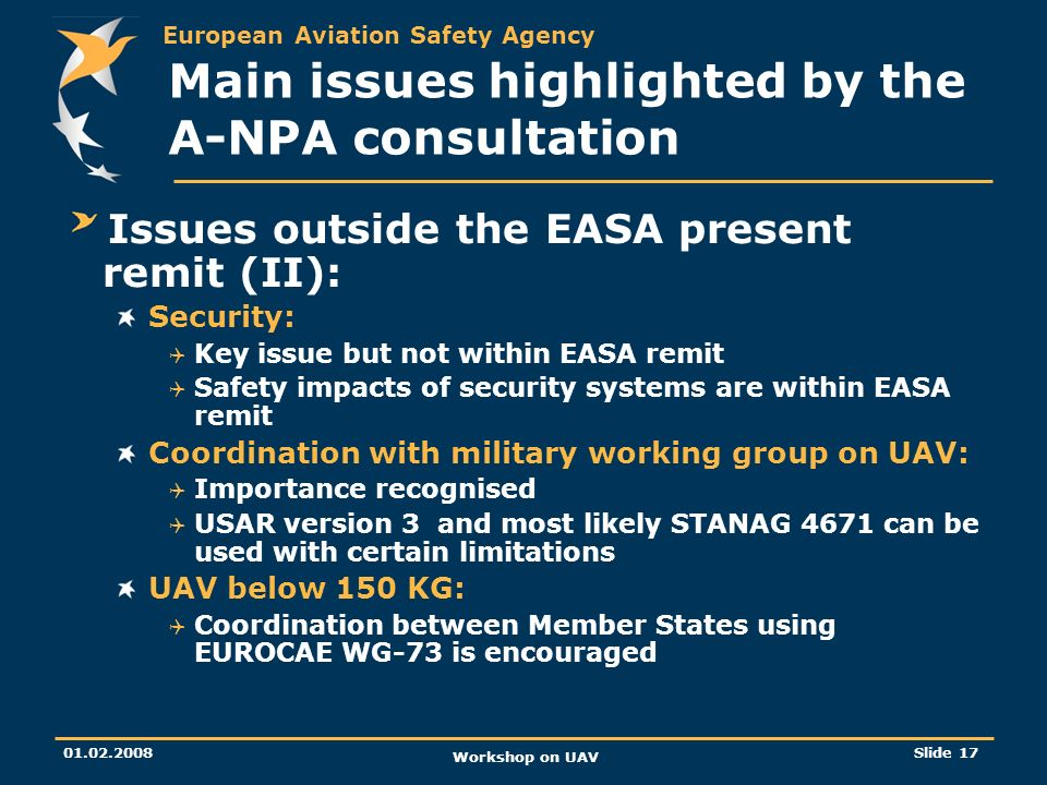 European Aviation Safety Agency 01.02.2008 Workshop on UAV Slide 17 Main issues highlighted by the A-NPA consultation Issues outside the EASA present