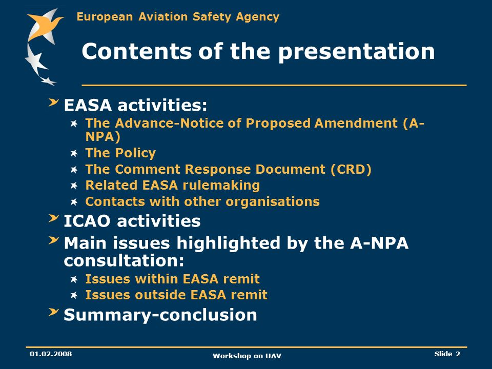 European Aviation Safety Agency 01.02.2008 Workshop on UAV Slide 3 EASA activities The A-NPA A-NPA 16/2005 issued on 7 November 2005 available on the EASA web-site: http://www.easa.europa.eu/home/r_archives.html Consultation closed on 7 February 2006 Basis for the A-NPA: Report of the JAA and EUROCONTROL joint initiative on UAV (UAV Task-Force report) http://www.easa.europa.eu/home/r_archives.html Purpose of the A-NPA: Envisage a policy for UAV systems certification Solicit comments on specific points