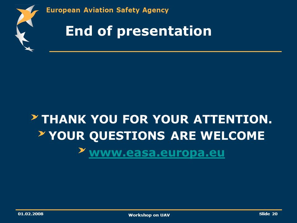 European Aviation Safety Agency 01.02.2008 Workshop on UAV Slide 20 End of presentation THANK YOU FOR YOUR ATTENTION. YOUR QUESTIONS ARE WELCOME www.e