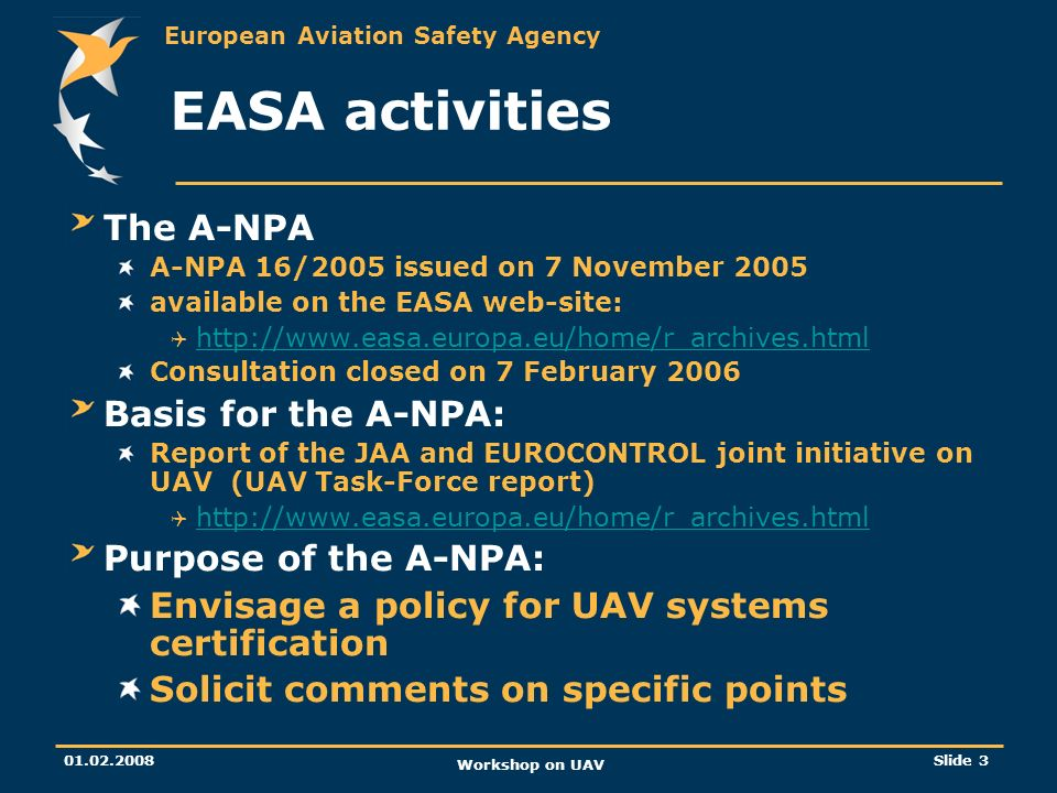 European Aviation Safety Agency 01.02.2008 Workshop on UAV Slide 14 Main issues highlighted by the A-NPA consultation Issues fully within the present EASA remit (II): Need for DOA Possible alleviation for light UAV Certificate of airworthiness and control stations Certificate of airworthiness covers one air vehicle and one control station Environment: Stick to ICAO Annex 16 keeping in mind that turbo-jet powered UAV with short take-off distances and/ or special missions may necessitate specific measures.