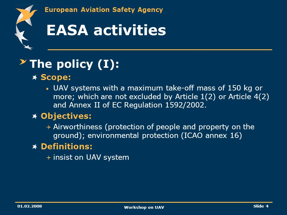 European Aviation Safety Agency 01.02.2008 Workshop on UAV Slide 5 EASA activities The policy (II): Procedure for UAV systems certification: Part 21 is applicable Type certificate: Part 21 A.17: type certification basis Design organisation approval for designer Production organisation approval for manufacturer Certificate of airworthiness and Noise certificates for individual UAV Restricted certificate of airworthiness may be issued for operations in remote areas