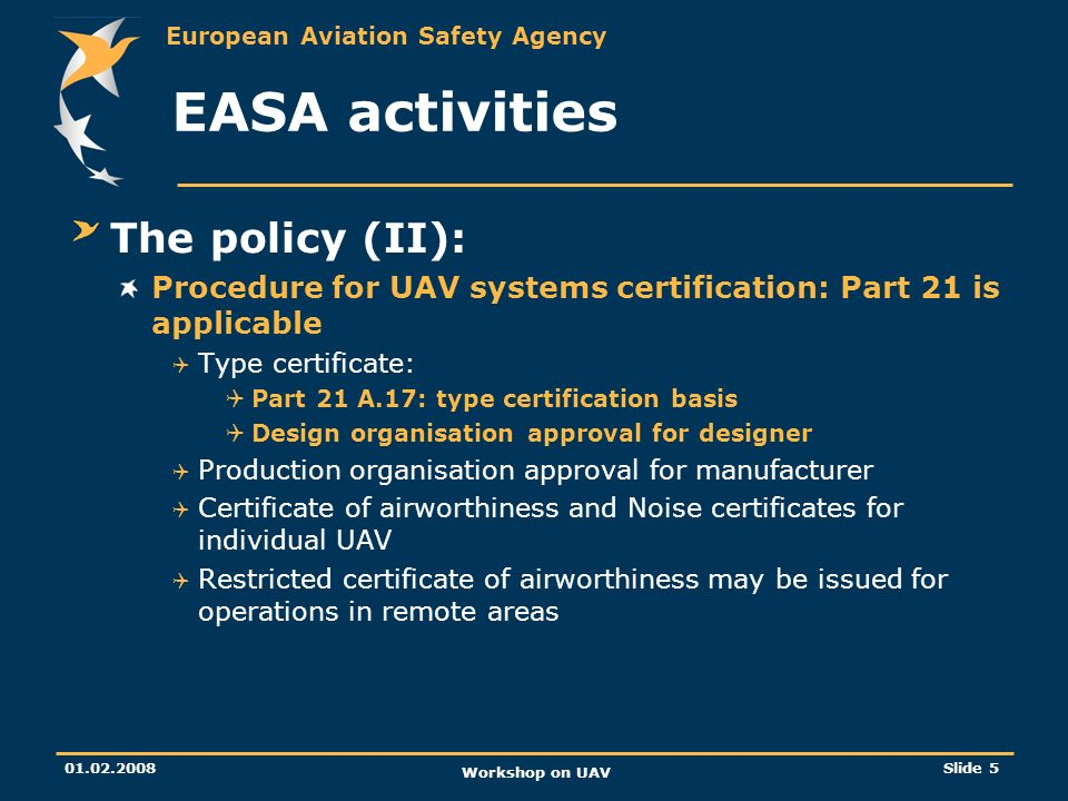 European Aviation Safety Agency 01.02.2008 Workshop on UAV Slide 5 EASA activities The policy (II): Procedure for UAV systems certification: Part 21 i