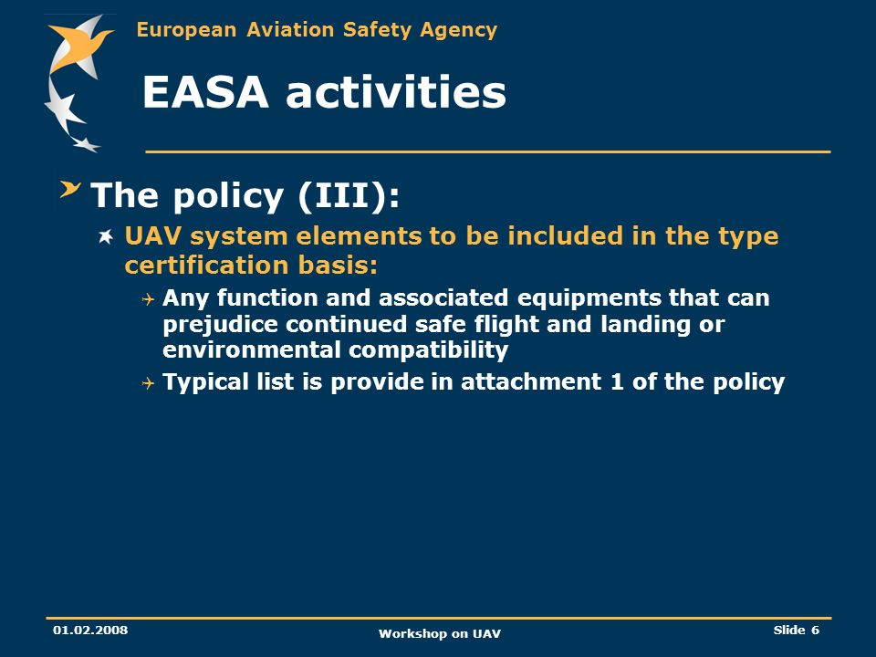 European Aviation Safety Agency 01.02.2008 Workshop on UAV Slide 6 EASA activities The policy (III): UAV system elements to be included in the type ce