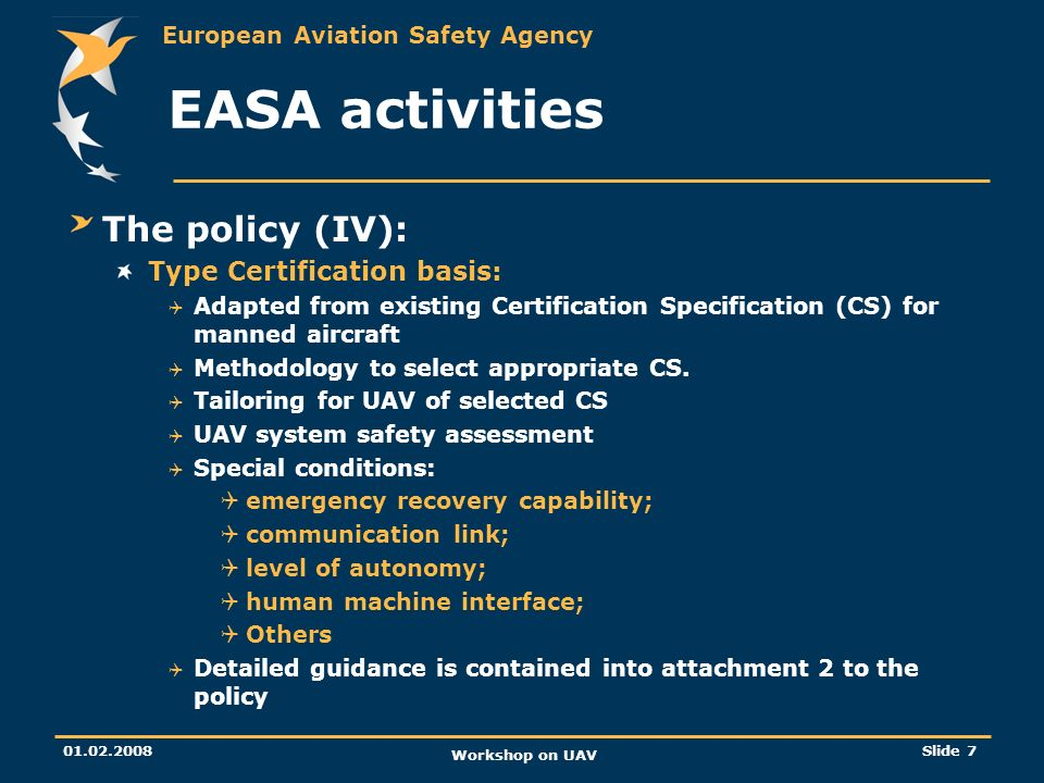 European Aviation Safety Agency 01.02.2008 Workshop on UAV Slide 8 EASA activities The policy (IV): Continuing airworthiness: Part M is applicable Environmental protection: Noise: appropriate chapters of annex 16 volume I Need for adaptation for UAV specific use Gaseous emissions and fuel venting: annex 16 volume II