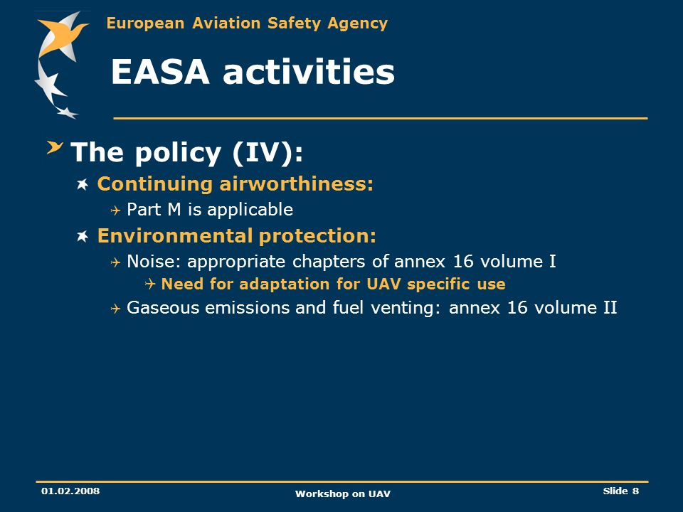 European Aviation Safety Agency 01.02.2008 Workshop on UAV Slide 9 EASA activities The Comment Response Document was published on 06/12/2007: http://www.easa.europa.eu/home/r_crd.html http://www.easa.europa.eu/home/r_crd.html The Agency acknowledge the significant delay compared to initial previsions Majority of comments concur that the option chosen by the Agency to develop a policy for UAV certification within the constraints described in the A-NPA is a step in the right direction.