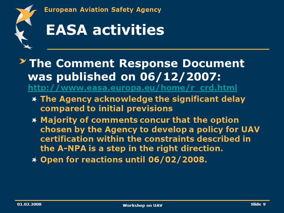 European Aviation Safety Agency 01.02.2008 Workshop on UAV Slide 10 EASA activities Related EASA rulemaking: Extension of scope to Operation, flight crew licensing and third countries aircraft was adopted by the Council on Wednesday.