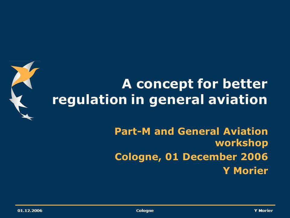 01.12.2006CologneY Morier A concept for better regulation in general aviation Part-M and General Aviation workshop Cologne, 01 December 2006 Y Morier