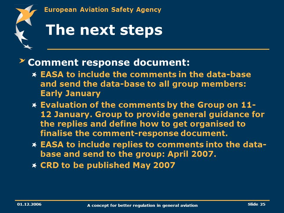 European Aviation Safety Agency 01.12.2006 A concept for better regulation in general aviation Slide 25 The next steps Comment response document: EASA