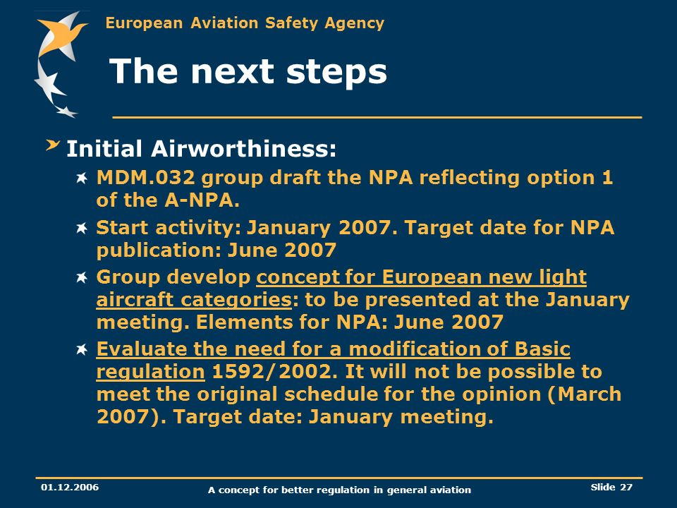 European Aviation Safety Agency 01.12.2006 A concept for better regulation in general aviation Slide 27 The next steps Initial Airworthiness: MDM.032