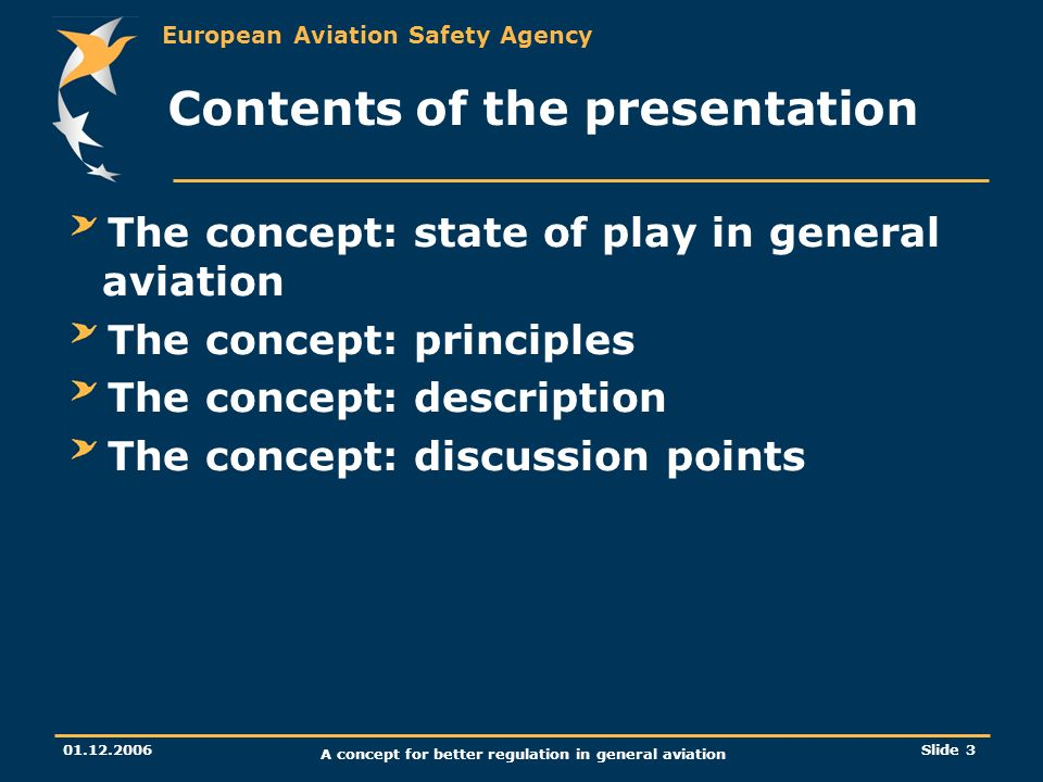European Aviation Safety Agency 01.12.2006 A concept for better regulation in general aviation Slide 3 Contents of the presentation The concept: state