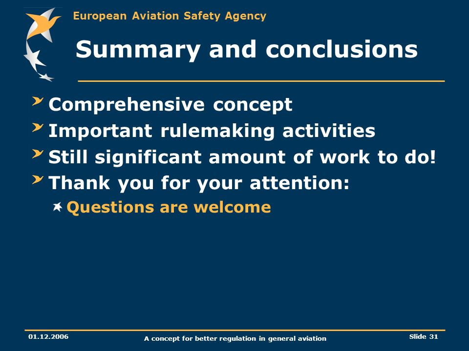 European Aviation Safety Agency 01.12.2006 A concept for better regulation in general aviation Slide 31 Summary and conclusions Comprehensive concept