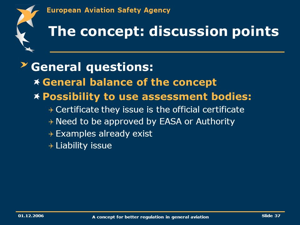 European Aviation Safety Agency 01.12.2006 A concept for better regulation in general aviation Slide 37 The concept: discussion points General questio
