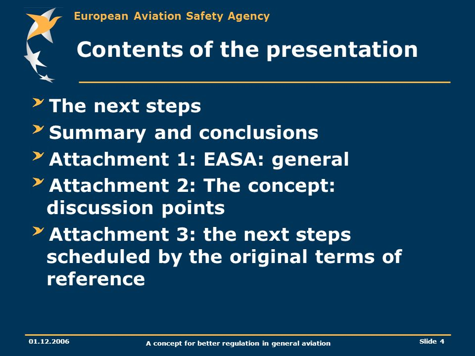 European Aviation Safety Agency 01.12.2006 A concept for better regulation in general aviation Slide 4 Contents of the presentation The next steps Sum
