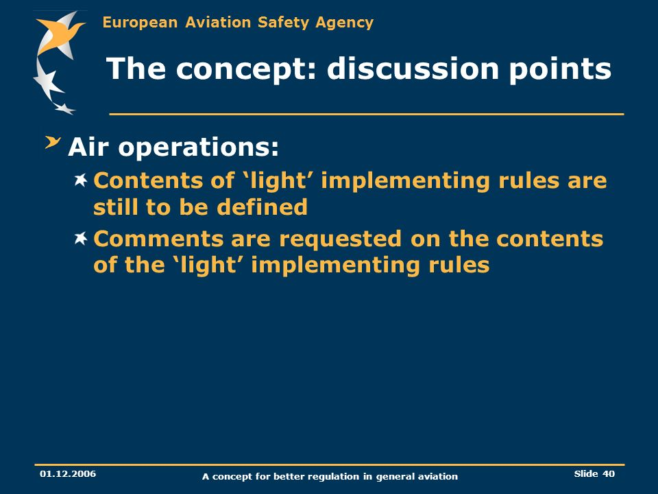 European Aviation Safety Agency 01.12.2006 A concept for better regulation in general aviation Slide 40 The concept: discussion points Air operations: