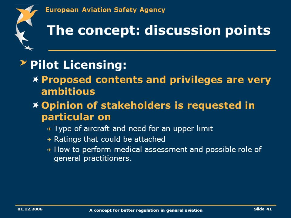 European Aviation Safety Agency 01.12.2006 A concept for better regulation in general aviation Slide 41 The concept: discussion points Pilot Licensing