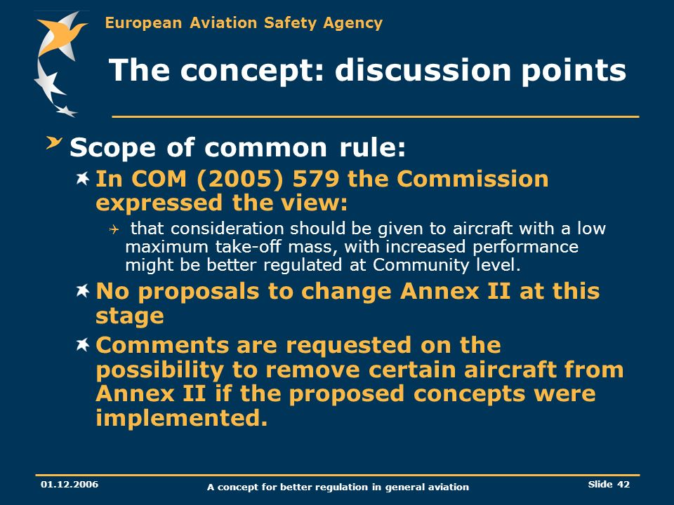 European Aviation Safety Agency 01.12.2006 A concept for better regulation in general aviation Slide 42 The concept: discussion points Scope of common