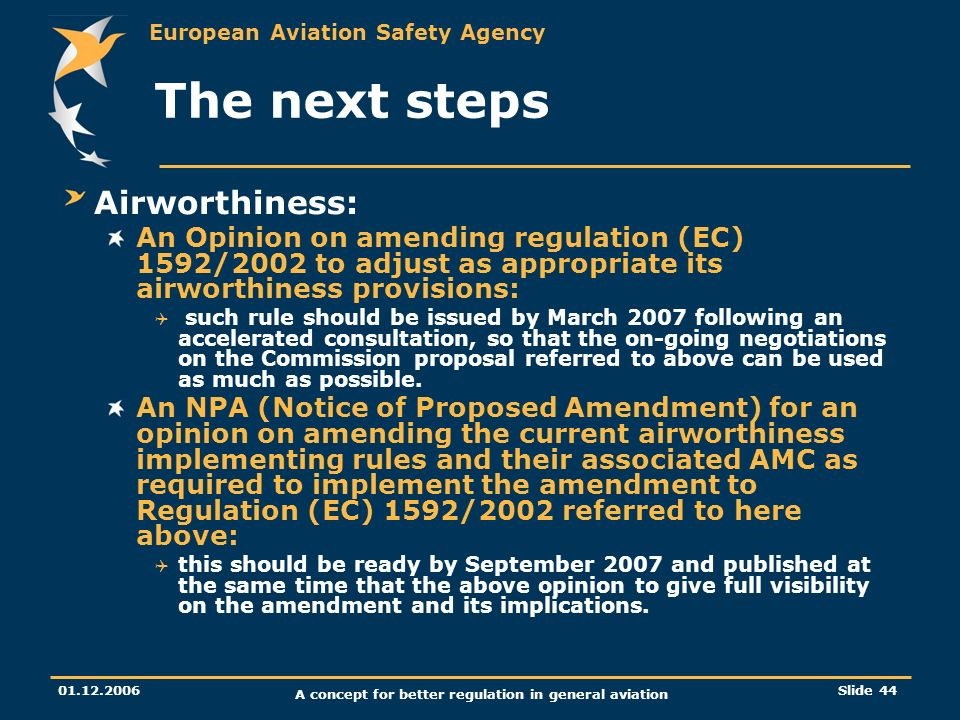 European Aviation Safety Agency 01.12.2006 A concept for better regulation in general aviation Slide 44 The next steps Airworthiness: An Opinion on am