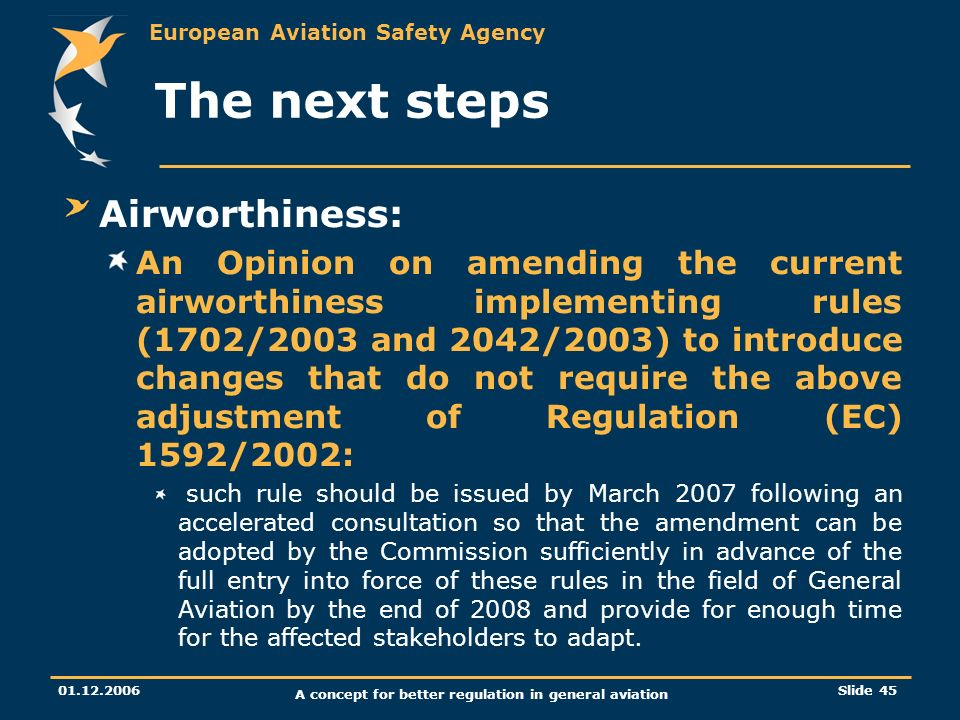 European Aviation Safety Agency 01.12.2006 A concept for better regulation in general aviation Slide 45 The next steps Airworthiness: An Opinion on am