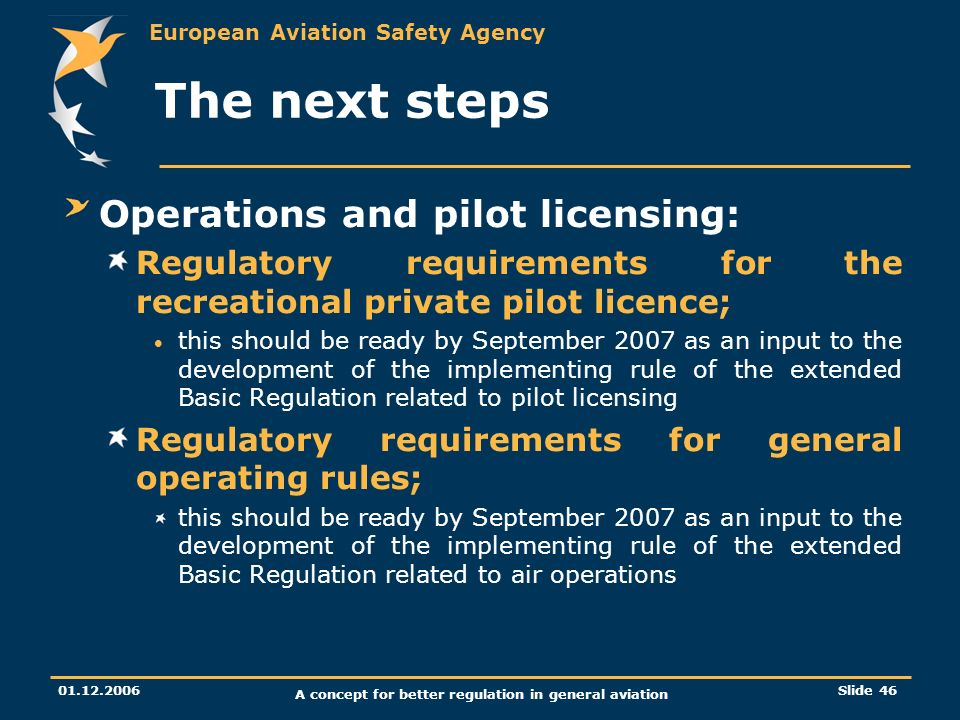 European Aviation Safety Agency 01.12.2006 A concept for better regulation in general aviation Slide 46 The next steps Operations and pilot licensing: