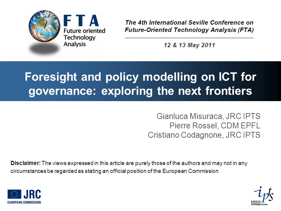 Foresight and policy modelling on ICT for governance: exploring the next frontiers Gianluca Misuraca, JRC IPTS Pierre Rossel, CDM EPFL Cristiano Codag