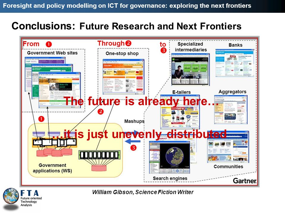 Conclusions: Future Research and Next Frontiers Foresight and policy modelling on ICT for governance: exploring the next frontiers The future is already here… …it is just unevenly distributed William Gibson, Science Fiction Writer